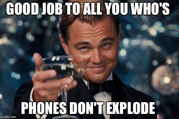 Cheers exploding phone  | GOOD JOB TO ALL YOU WHO'S PHONES DON'T EXPLODE | image tagged in memes,leonardo dicaprio cheers,funny,relatable | made w/ Imgflip meme maker