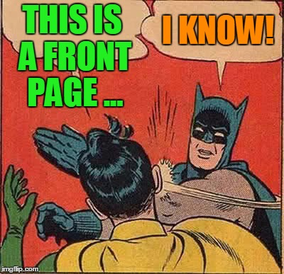 Batman Slapping Robin Meme | THIS IS A FRONT PAGE ... I KNOW! | image tagged in memes,batman slapping robin | made w/ Imgflip meme maker