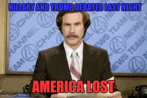 Shit Sandwich v Giant Douche  | HILLARY AND TRUMP DEBATED LAST NIGHT AMERICA LOST | image tagged in memes,ron burgundy | made w/ Imgflip meme maker