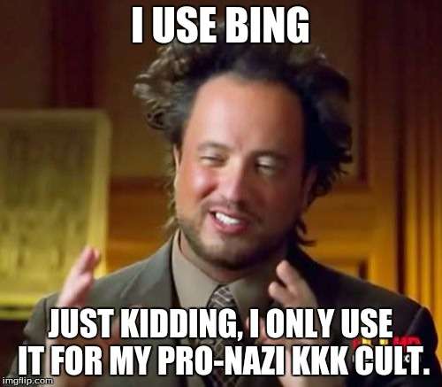 Ancient Aliens Meme | I USE BING JUST KIDDING, I ONLY USE IT FOR MY PRO-NAZI KKK CULT. | image tagged in memes,ancient aliens | made w/ Imgflip meme maker