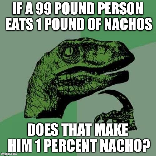 Philosoraptor Meme | IF A 99 POUND PERSON EATS 1 POUND OF NACHOS DOES THAT MAKE HIM 1 PERCENT NACHO? | image tagged in memes,philosoraptor | made w/ Imgflip meme maker