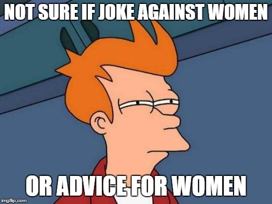 Futurama Fry Meme | NOT SURE IF JOKE AGAINST WOMEN OR ADVICE FOR WOMEN | image tagged in memes,futurama fry | made w/ Imgflip meme maker