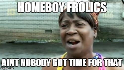 Aint Nobody Got Time For That Meme | HOMEBOY FROLICS AINT NOBODY GOT TIME FOR THAT | image tagged in memes,aint nobody got time for that | made w/ Imgflip meme maker