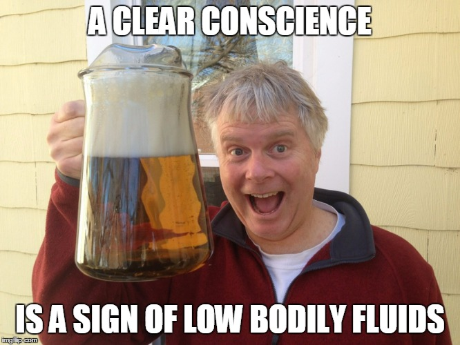 A CLEAR CONSCIENCE IS A SIGN OF LOW BODILY FLUIDS | made w/ Imgflip meme maker