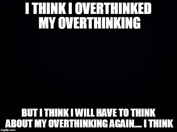 Just a thought | I THINK I OVERTHINKED MY OVERTHINKING BUT I THINK I WILL HAVE TO THINK ABOUT MY OVERTHINKING AGAIN.... I THINK | image tagged in black background | made w/ Imgflip meme maker