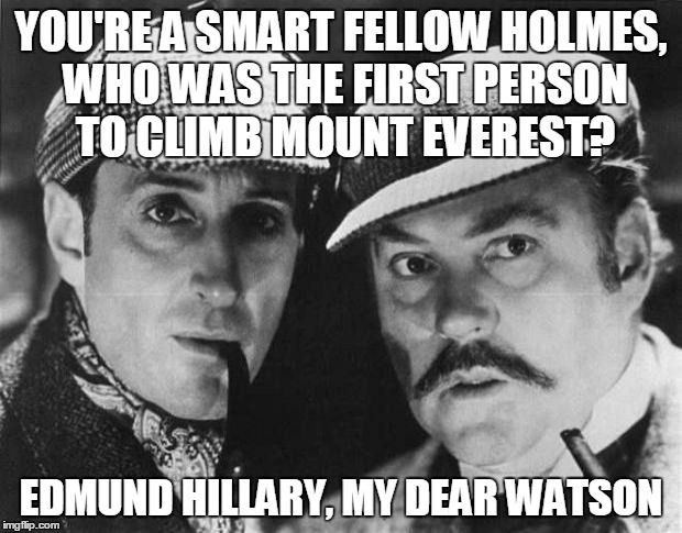 Elementary Mountain Climbing | YOU'RE A SMART FELLOW HOLMES, WHO WAS THE FIRST PERSON TO CLIMB MOUNT EVEREST? EDMUND HILLARY, MY DEAR WATSON | image tagged in sherlock,sherlock holmes,detectives,puns,mountain climbing | made w/ Imgflip meme maker