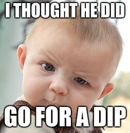 Skeptical Baby Meme | I THOUGHT HE DID GO FOR A DIP | image tagged in memes,skeptical baby | made w/ Imgflip meme maker