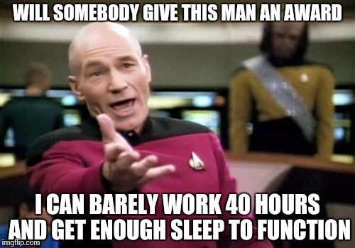 Picard Wtf Meme | WILL SOMEBODY GIVE THIS MAN AN AWARD I CAN BARELY WORK 40 HOURS AND GET ENOUGH SLEEP TO FUNCTION | image tagged in memes,picard wtf | made w/ Imgflip meme maker
