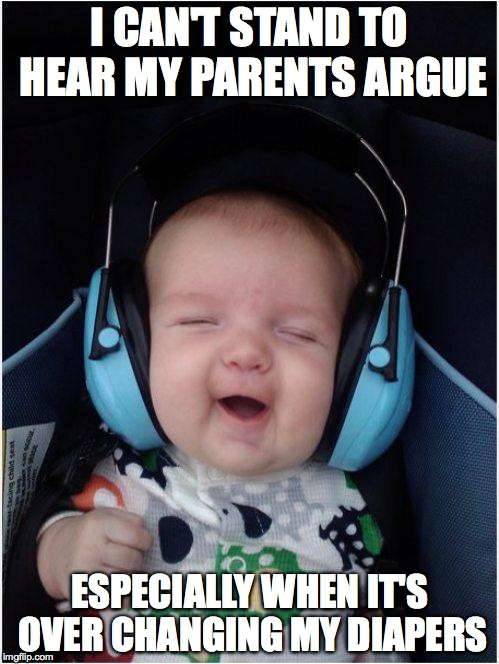 Wimpy Parents | I CAN'T STAND TO HEAR MY PARENTS ARGUE ESPECIALLY WHEN IT'S OVER CHANGING MY DIAPERS | image tagged in memes,jammin baby | made w/ Imgflip meme maker