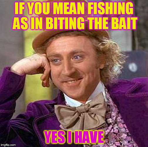 Creepy Condescending Wonka Meme | IF YOU MEAN FISHING AS IN BITING THE BAIT YES I HAVE | image tagged in memes,creepy condescending wonka | made w/ Imgflip meme maker