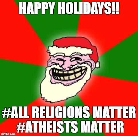 christmas santa claus troll face | HAPPY HOLIDAYS!! #ALL RELIGIONS MATTER #ATHEISTS MATTER | image tagged in christmas santa claus troll face | made w/ Imgflip meme maker
