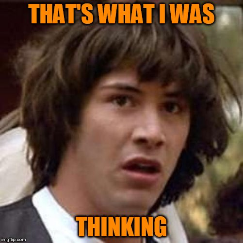 Conspiracy Keanu Meme | THAT'S WHAT I WAS THINKING | image tagged in memes,conspiracy keanu | made w/ Imgflip meme maker
