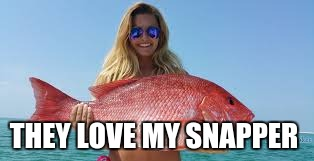 THEY LOVE MY SNAPPER | made w/ Imgflip meme maker