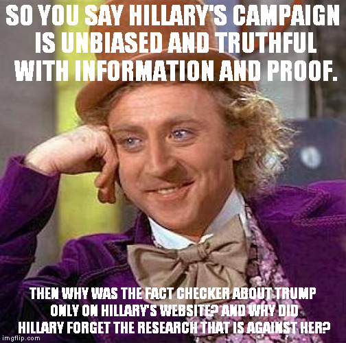 Creepy Condescending Wonka Meme | SO YOU SAY HILLARY'S CAMPAIGN IS UNBIASED AND TRUTHFUL WITH INFORMATION AND PROOF. THEN WHY WAS THE FACT CHECKER ABOUT TRUMP ONLY ON HILLARY | image tagged in memes,creepy condescending wonka | made w/ Imgflip meme maker