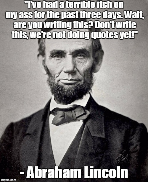 "Real quote* | ""I've had a terrible itch on my ass for the past three days. Wait, are you writing this? Don't write this, we're not doing quotes yet!"" - Ab 