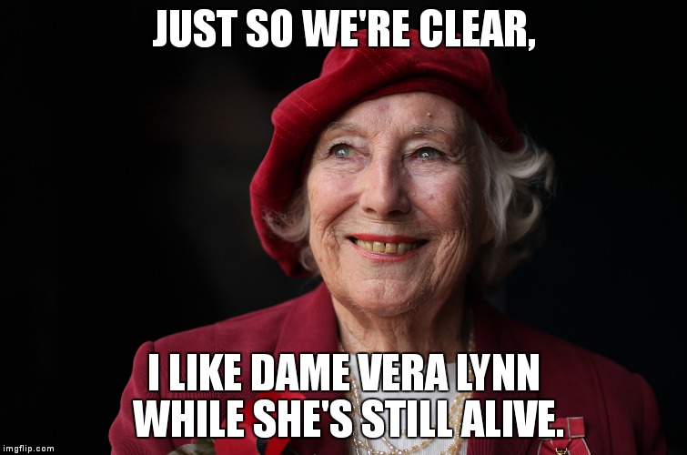 I like Vera Lynn. | JUST SO WE'RE CLEAR, I LIKE DAME VERA LYNN WHILE SHE'S STILL ALIVE. | image tagged in celebrities,singers,vera lynn,british | made w/ Imgflip meme maker