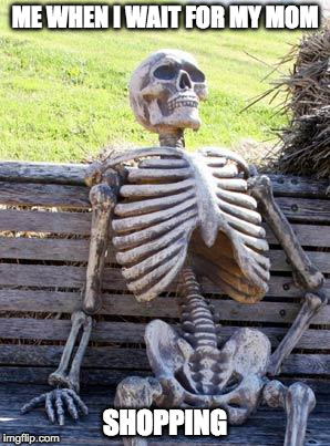 Waiting Skeleton Meme | ME WHEN I WAIT FOR MY MOM SHOPPING | image tagged in memes,waiting skeleton | made w/ Imgflip meme maker