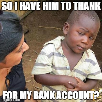 Third World Skeptical Kid Meme | SO I HAVE HIM TO THANK FOR MY BANK ACCOUNT? | image tagged in memes,third world skeptical kid | made w/ Imgflip meme maker