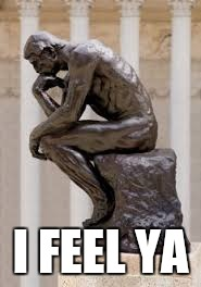 thinker | I FEEL YA | image tagged in thinker | made w/ Imgflip meme maker
