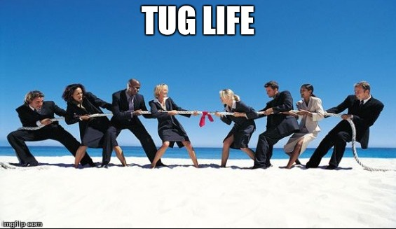tug | TUG LIFE | image tagged in lol,one does not simply,philosoraptor,love | made w/ Imgflip meme maker