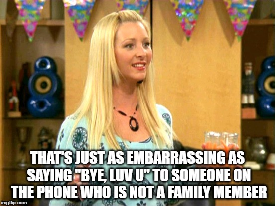 "THAT'S JUST AS EMBARRASSING AS SAYING ""BYE, LUV U"" TO SOMEONE ON THE PHONE WHO IS NOT A FAMILY MEMBER 