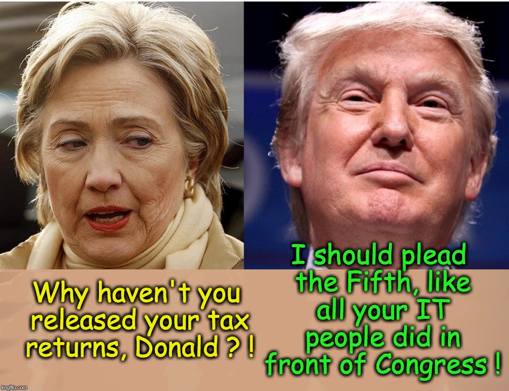 What should have been said.... |  I should plead the Fifth, like all your IT people did in front of Congress ! Why haven't you released your tax returns, Donald ? ! | image tagged in trump vs hillary | made w/ Imgflip meme maker