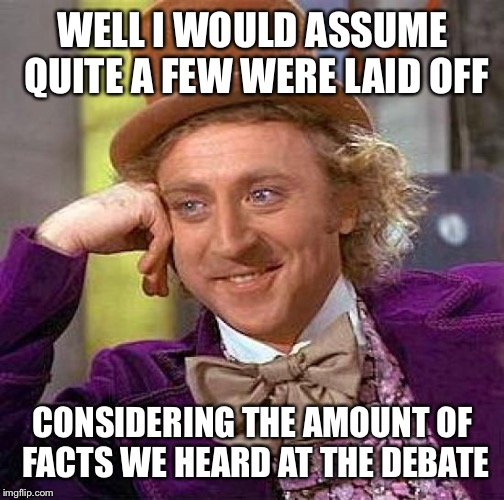 Creepy Condescending Wonka Meme | WELL I WOULD ASSUME QUITE A FEW WERE LAID OFF CONSIDERING THE AMOUNT OF FACTS WE HEARD AT THE DEBATE | image tagged in memes,creepy condescending wonka | made w/ Imgflip meme maker