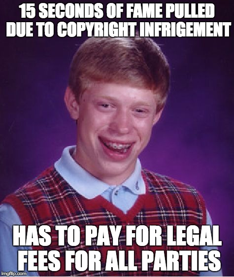 Bad Luck Brian Meme | 15 SECONDS OF FAME PULLED DUE TO COPYRIGHT INFRIGEMENT HAS TO PAY FOR LEGAL FEES FOR ALL PARTIES | image tagged in memes,bad luck brian | made w/ Imgflip meme maker