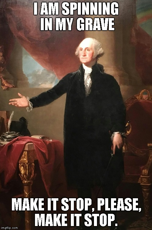 George Washington | I AM SPINNING IN MY GRAVE MAKE IT STOP, PLEASE, MAKE IT STOP. | image tagged in george washington | made w/ Imgflip meme maker