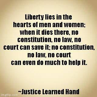 Liberty | Liberty lies in the hearts of men and women; when it dies there, no constitution, no law, no court can save it; no constitution, no law, no  | image tagged in blank | made w/ Imgflip meme maker