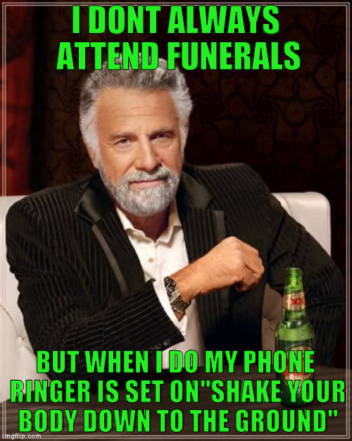 "The Most Interesting Man In The World Meme | I DONT ALWAYS ATTEND FUNERALS BUT WHEN I DO MY PHONE RINGER IS SET ON""SHAKE YOUR BODY DOWN TO THE GROUND"" 