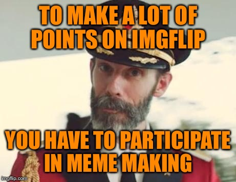 Captain Obvious | TO MAKE A LOT OF POINTS ON IMGFLIP YOU HAVE TO PARTICIPATE IN MEME MAKING | image tagged in captain obvious | made w/ Imgflip meme maker