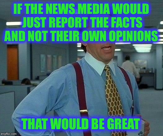 We want just the facts, Jack! | IF THE NEWS MEDIA WOULD JUST REPORT THE FACTS AND NOT THEIR OWN OPINIONS THAT WOULD BE GREAT | image tagged in memes,that would be great,news,opinions,facts,biased media | made w/ Imgflip meme maker