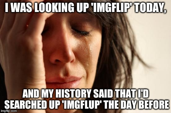 A good friend forgives mistakes, Cough-GOOGLE-Cough | I WAS LOOKING UP 'IMGFLIP' TODAY, AND MY HISTORY SAID THAT I'D SEARCHED UP 'IMGFLUP' THE DAY BEFORE | image tagged in memes,first world problems,imgflip | made w/ Imgflip meme maker