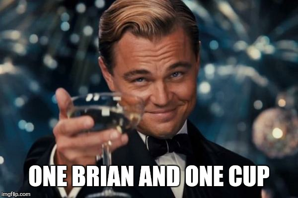 Leonardo Dicaprio Cheers Meme | ONE BRIAN AND ONE CUP | image tagged in memes,leonardo dicaprio cheers | made w/ Imgflip meme maker