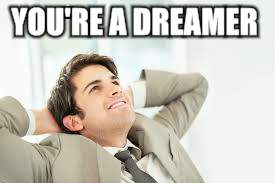 YOU'RE A DREAMER | made w/ Imgflip meme maker