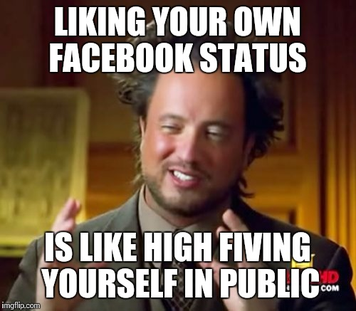 Ancient Aliens Meme | LIKING YOUR OWN FACEBOOK STATUS IS LIKE HIGH FIVING YOURSELF IN PUBLIC | image tagged in memes,ancient aliens | made w/ Imgflip meme maker