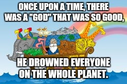 "Noah's Ark | ONCE UPON A TIME, THERE WAS A ""GOD"" THAT WAS SO GOOD, HE DROWNED EVERYONE ON THE WHOLE PLANET. 