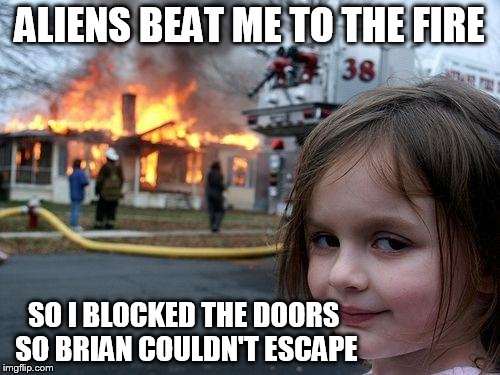 Disaster Girl Meme | ALIENS BEAT ME TO THE FIRE SO I BLOCKED THE DOORS SO BRIAN COULDN'T ESCAPE | image tagged in memes,disaster girl | made w/ Imgflip meme maker