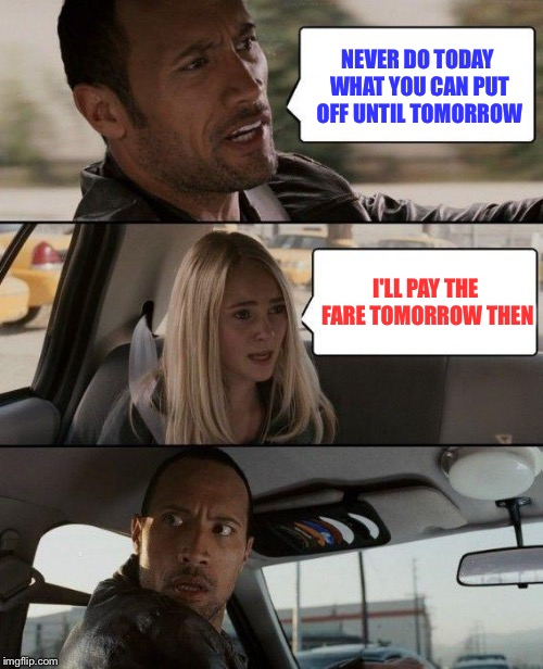 The Rock Driving Meme | NEVER DO TODAY WHAT YOU CAN PUT OFF UNTIL TOMORROW I'LL PAY THE FARE TOMORROW THEN | image tagged in memes,the rock driving | made w/ Imgflip meme maker