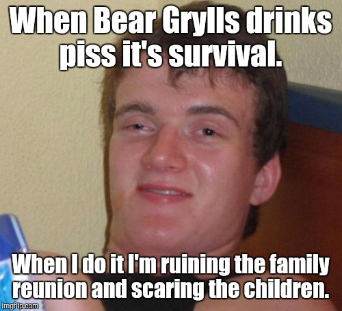 10 Guy Meme | When Bear Grylls drinks piss it's survival. When I do it I'm ruining the family reunion and scaring the children. | image tagged in memes,10 guy | made w/ Imgflip meme maker