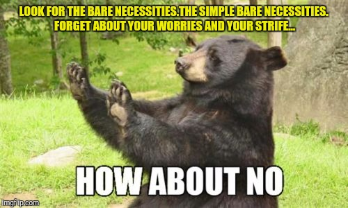How About No Bear |  LOOK FOR THE BARE NECESSITIES.THE SIMPLE BARE NECESSITIES. FORGET ABOUT YOUR WORRIES AND YOUR STRIFE... | image tagged in memes,how about no bear | made w/ Imgflip meme maker