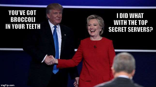 Trump Shakes Clinton's Hand | YOU'VE GOT BROCCOLI IN YOUR TEETH I DID WHAT WITH THE TOP SECRET SERVERS? | image tagged in trump shakes clinton's hand,memes | made w/ Imgflip meme maker