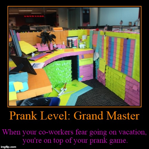 Prank Level: Grand Master | Prank Level: Grand Master | When your co-workers fear going on vacation, you're on top of your prank game. | image tagged in funny,demotivationals,photos by ghost,office pranks,the theme is lost,reposting my own | made w/ Imgflip demotivational maker