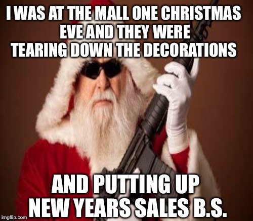 I WAS AT THE MALL ONE CHRISTMAS EVE AND THEY WERE TEARING DOWN THE DECORATIONS AND PUTTING UP NEW YEARS SALES B.S. | made w/ Imgflip meme maker