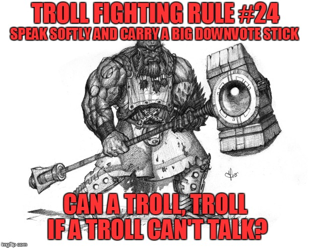 Troll Fighting Rule #24 | TROLL FIGHTING RULE #24 CAN A TROLL, TROLL IF A TROLL CAN'T TALK? SPEAK SOFTLY AND CARRY A BIG DOWNVOTE STICK | image tagged in troll smasher | made w/ Imgflip meme maker