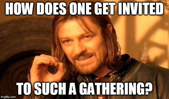One Does Not Simply Meme | HOW DOES ONE GET INVITED TO SUCH A GATHERING? | image tagged in memes,one does not simply | made w/ Imgflip meme maker