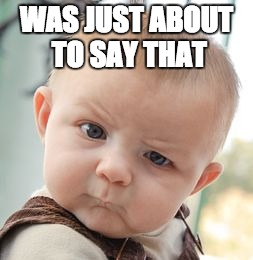 Skeptical Baby Meme | WAS JUST ABOUT TO SAY THAT | image tagged in memes,skeptical baby | made w/ Imgflip meme maker
