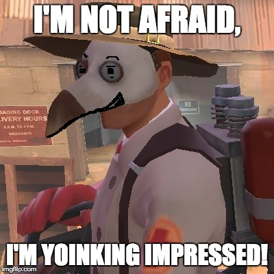 Medic_Doctor | I'M NOT AFRAID, I'M YOINKING IMPRESSED! | image tagged in medic_doctor | made w/ Imgflip meme maker