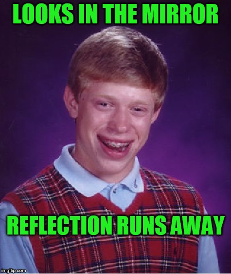 Noooooooooo! | LOOKS IN THE MIRROR REFLECTION RUNS AWAY | image tagged in memes,bad luck brian | made w/ Imgflip meme maker